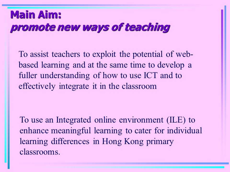 Main Aim: promote new ways of teaching To assist teachers to exploit the potential of web- based learning and at the same time to develop a fuller und