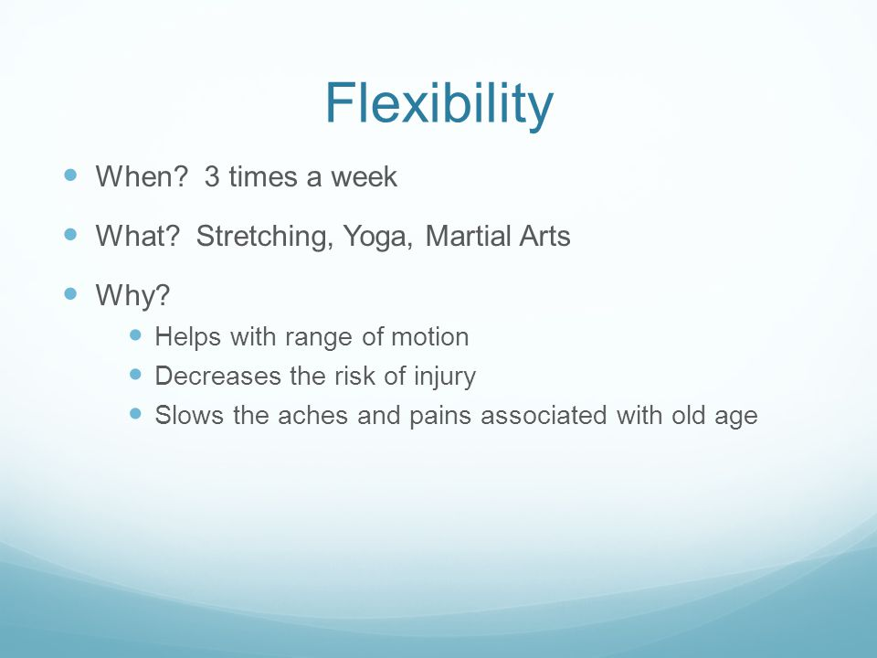 Flexibility When. 3 times a week What. Stretching, Yoga, Martial Arts Why.