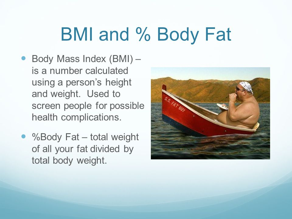 BMI and % Body Fat Body Mass Index (BMI) – is a number calculated using a person's height and weight.