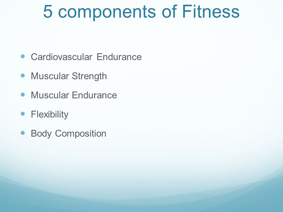 5 components of Fitness Cardiovascular Endurance Muscular Strength Muscular Endurance Flexibility Body Composition