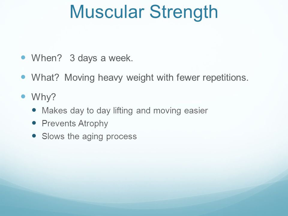 Muscular Strength When. 3 days a week. What. Moving heavy weight with fewer repetitions.