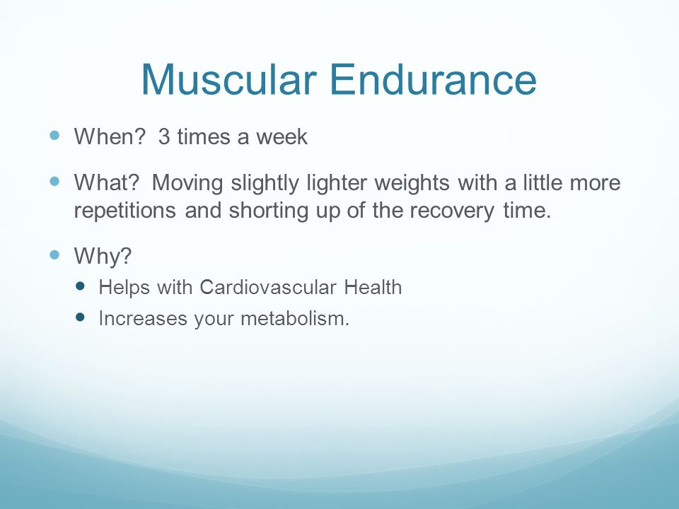Muscular Endurance When. 3 times a week What.