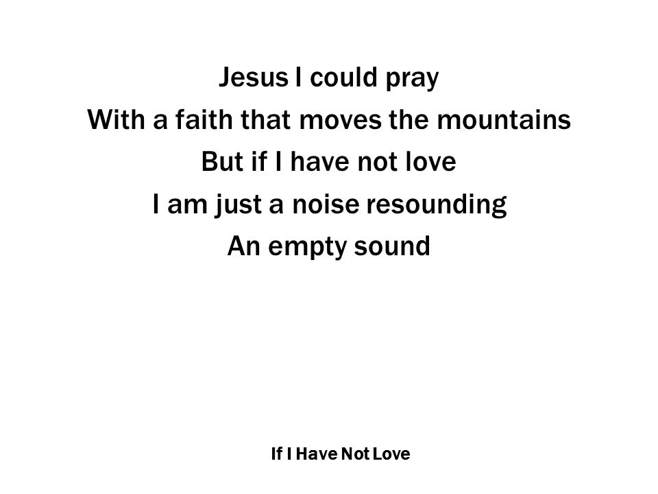 If I Have Not Love Jesus I could pray With a faith that moves the mountains But if I have not love I am just a noise resounding An empty sound