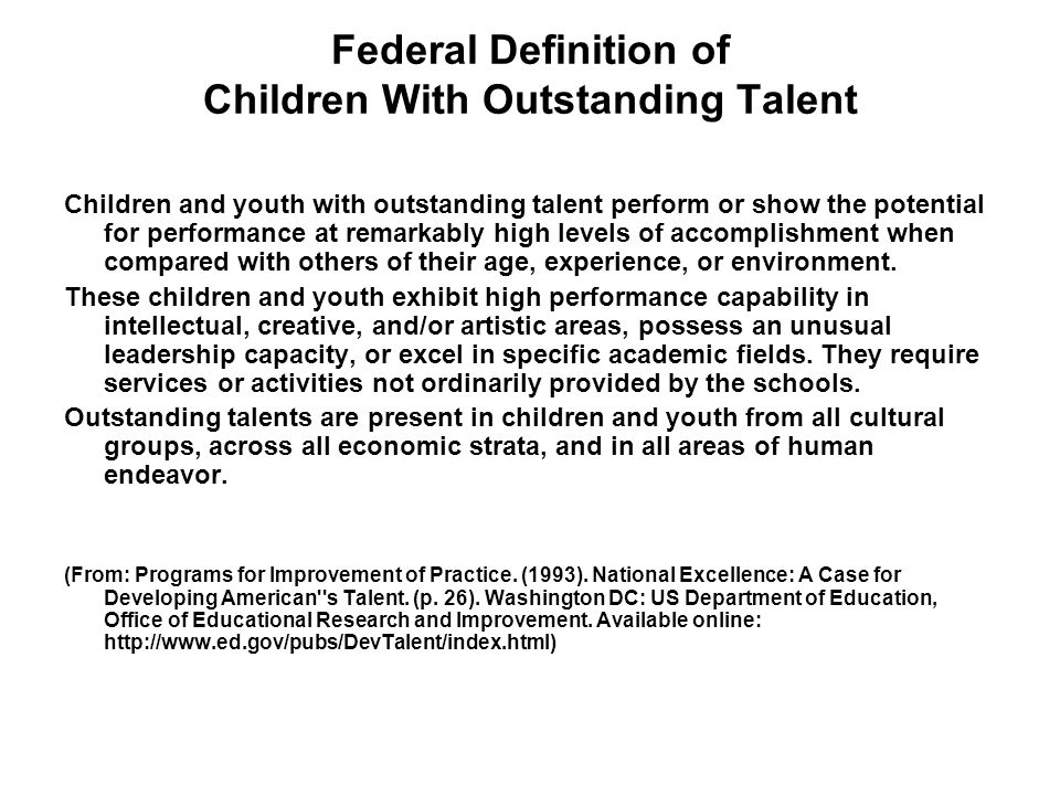 Federal Definition of Children With Outstanding Talent Children and youth with outstanding talent perform or show the potential for performance at remarkably high levels of accomplishment when compared with others of their age, experience, or environment.