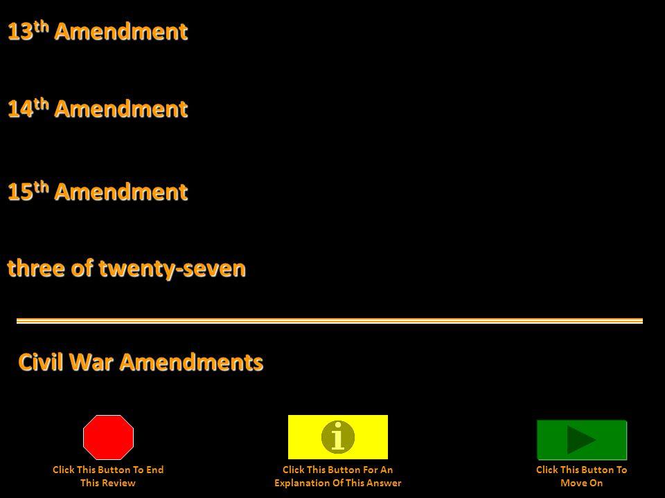 13 th Amendment Civil War Amendments 14 th Amendment 15 th Amendment three of twenty-seven Click This Button To End This Review Click This Button For An Explanation Of This Answer Click This Button To Move On