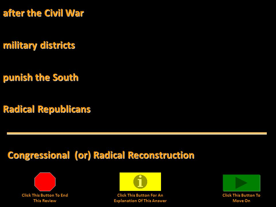 after the Civil War Congressional (or) Radical Reconstruction military districts punish the South Radical Republicans Click This Button To End This Review Click This Button For An Explanation Of This Answer Click This Button To Move On