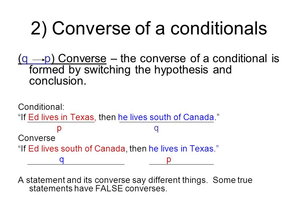 "2) Converse of a conditionals (q p) Converse – the converse of a conditional is formed by switching the hypothesis and conclusion. Conditional: ""If Ed"