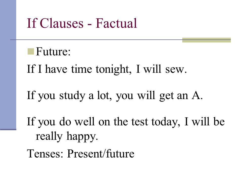 Future: If I have time tonight, I will sew. If you study a lot, you will get an A. If you do well on the test today, I will be really happy. Tenses: P