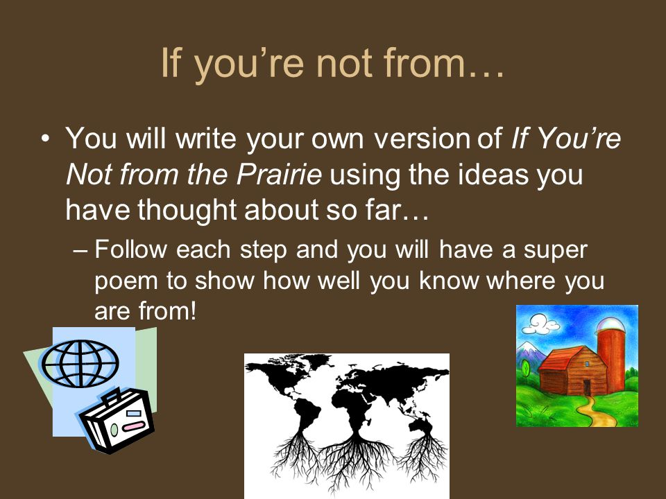 If you're not from… You will write your own version of If You're Not from the Prairie using the ideas you have thought about so far… –Follow each step