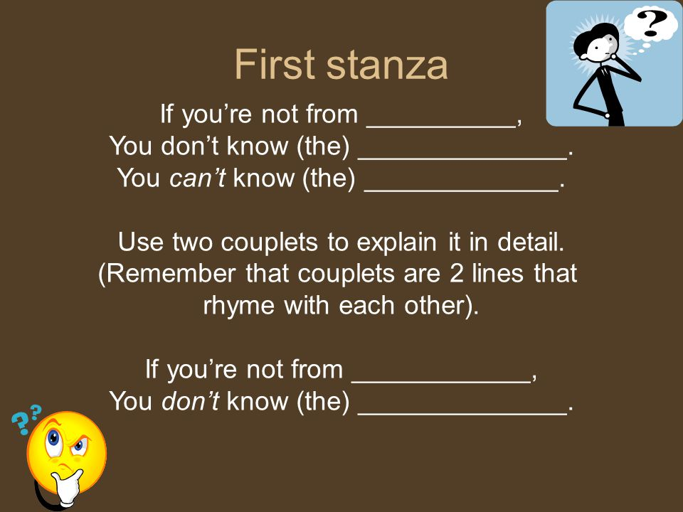 First stanza If you're not from __________, You don't know (the) ______________. You can't know (the) _____________. Use two couplets to explain it in