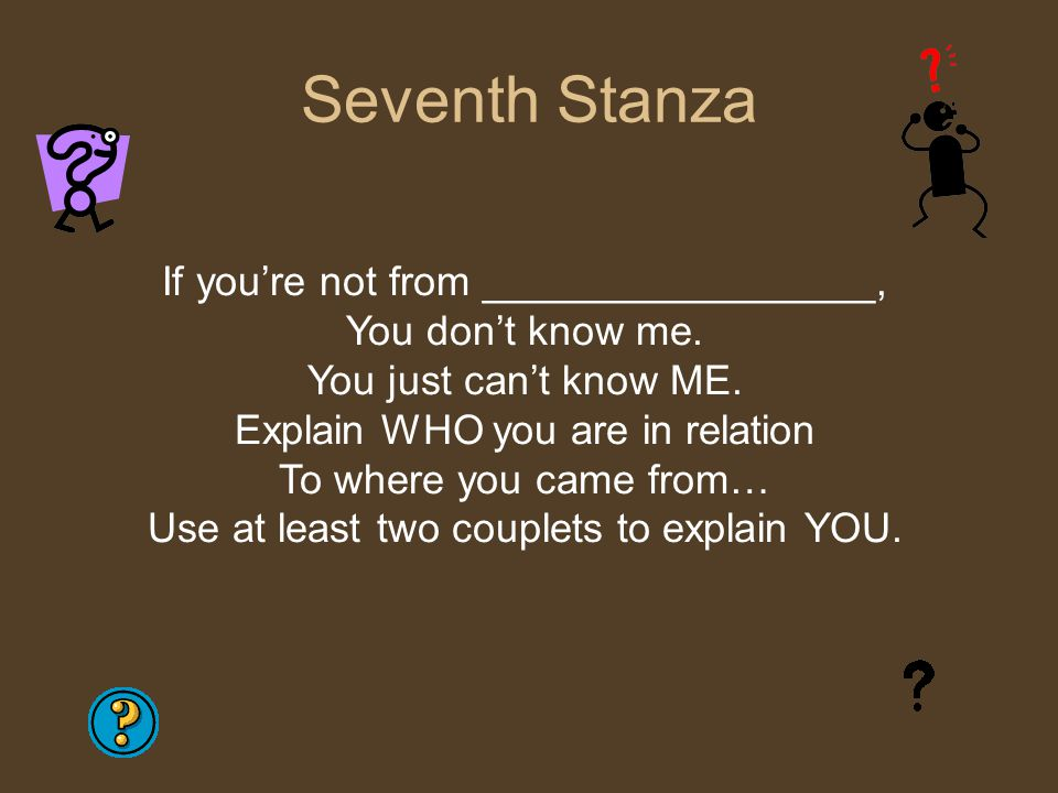 Seventh Stanza If you're not from _________________, You don't know me. You just can't know ME. Explain WHO you are in relation To where you came from