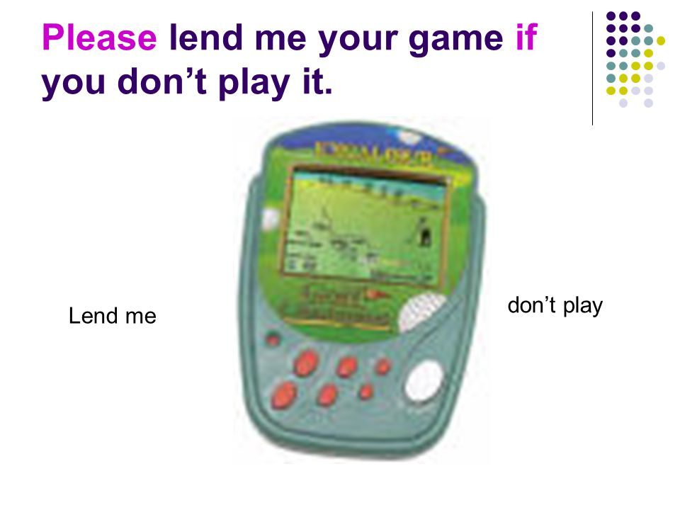 Please lend me your game if you don't play it. Lend me don't play