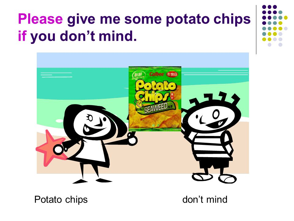 Please give me some potato chips if you don't mind. Potato chipsdon't mind