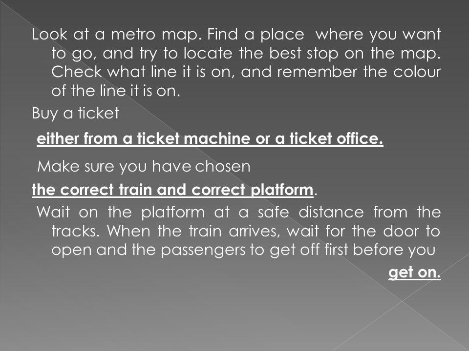Look at a metro map. Find a place where you want to go, and try to locate the best stop on the map.