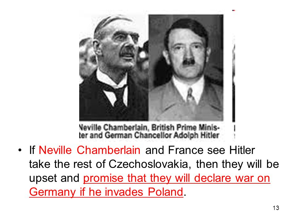 13 If Neville Chamberlain and France see Hitler take the rest of Czechoslovakia, then they will be upset and promise that they will declare war on Ger