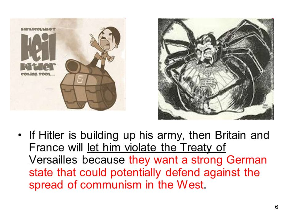 6 If Hitler is building up his army, then Britain and France will let him violate the Treaty of Versailles because they want a strong German state tha