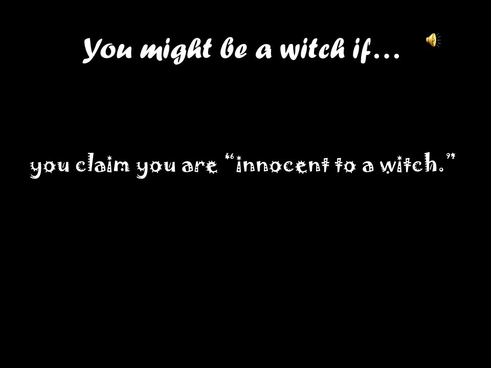 You might be a witch if… you claim you are innocent to a witch.