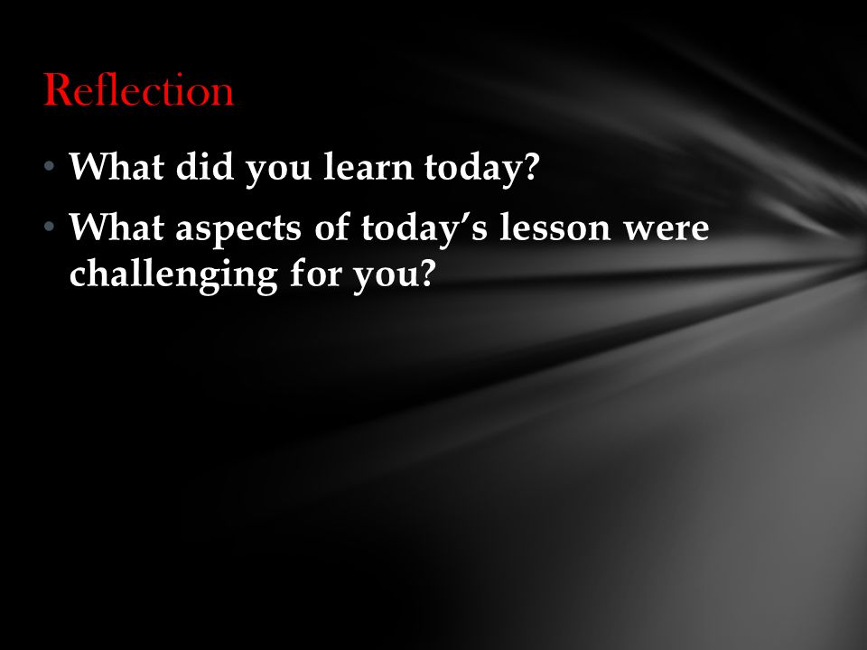 What did you learn today What aspects of today's lesson were challenging for you Reflection