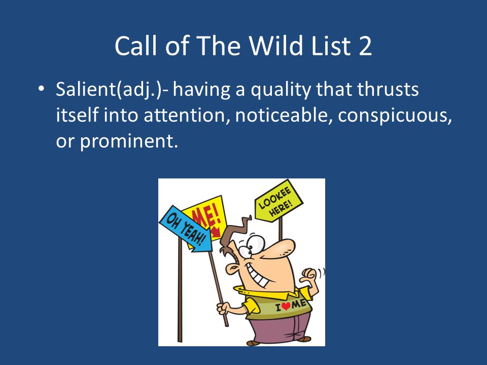 Call of The Wild List 2 Salient(adj.)- having a quality that thrusts itself into attention, noticeable, conspicuous, or prominent.