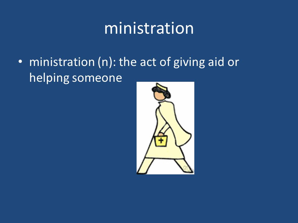 ministration ministration (n): the act of giving aid or helping someone