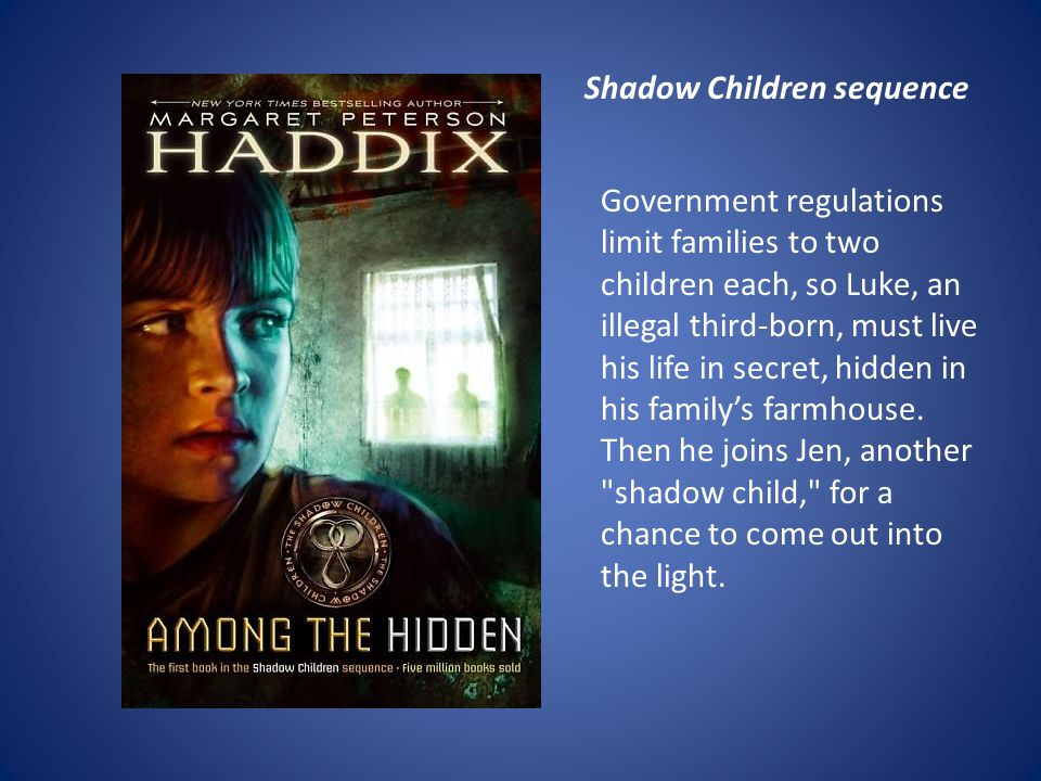 Government regulations limit families to two children each, so Luke, an illegal third-born, must live his life in secret, hidden in his family's farmhouse.