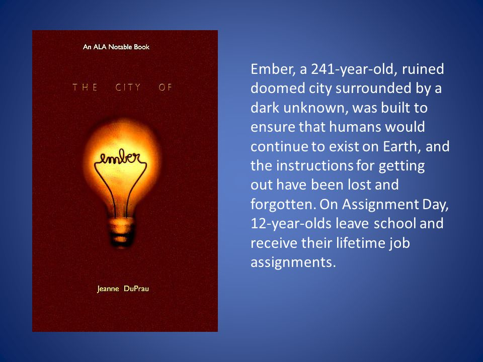 Ember, a 241-year-old, ruined doomed city surrounded by a dark unknown, was built to ensure that humans would continue to exist on Earth, and the instructions for getting out have been lost and forgotten.