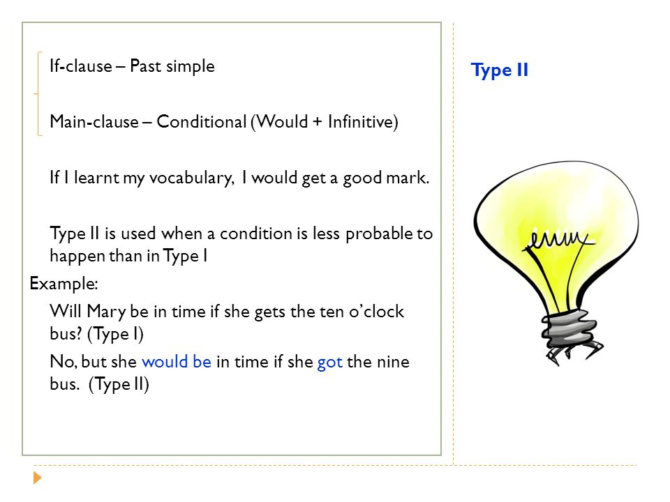 Type II If-clause – Past simple Main-clause – Conditional (Would + Infinitive) If I learnt my vocabulary, I would get a good mark. Type II is used whe