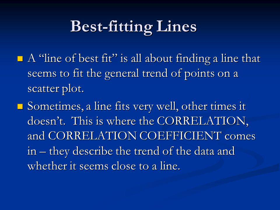 Best-fitting Lines A line of best fit is all about finding a line that seems to fit the general trend of points on a scatter plot.