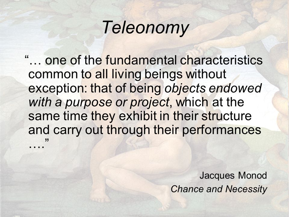 Teleonomy … one of the fundamental characteristics common to all living beings without exception: that of being objects endowed with a purpose or project, which at the same time they exhibit in their structure and carry out through their performances …. Jacques Monod Chance and Necessity