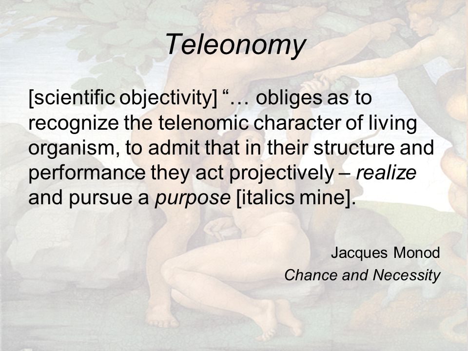 """Teleonomy [scientific objectivity] """"… obliges as to recognize the telenomic character of living organism, to admit that in their structure and perform"""