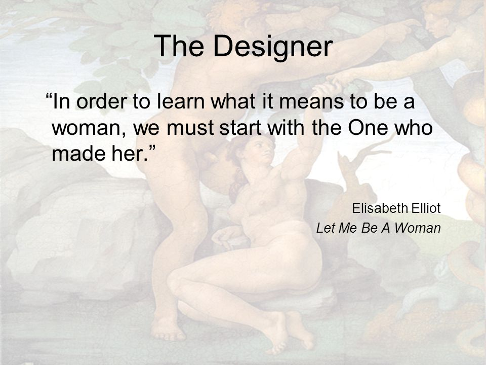 The Designer In order to learn what it means to be a woman, we must start with the One who made her. Elisabeth Elliot Let Me Be A Woman