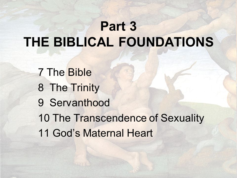 Part 3 THE BIBLICAL FOUNDATIONS 7 The Bible 8 The Trinity 9 Servanthood 10 The Transcendence of Sexuality 11 God's Maternal Heart