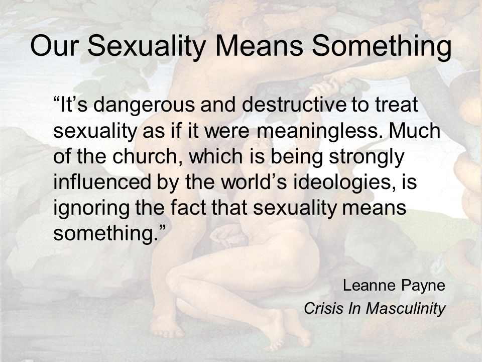 """Our Sexuality Means Something """"It's dangerous and destructive to treat sexuality as if it were meaningless. Much of the church, which is being strongl"""