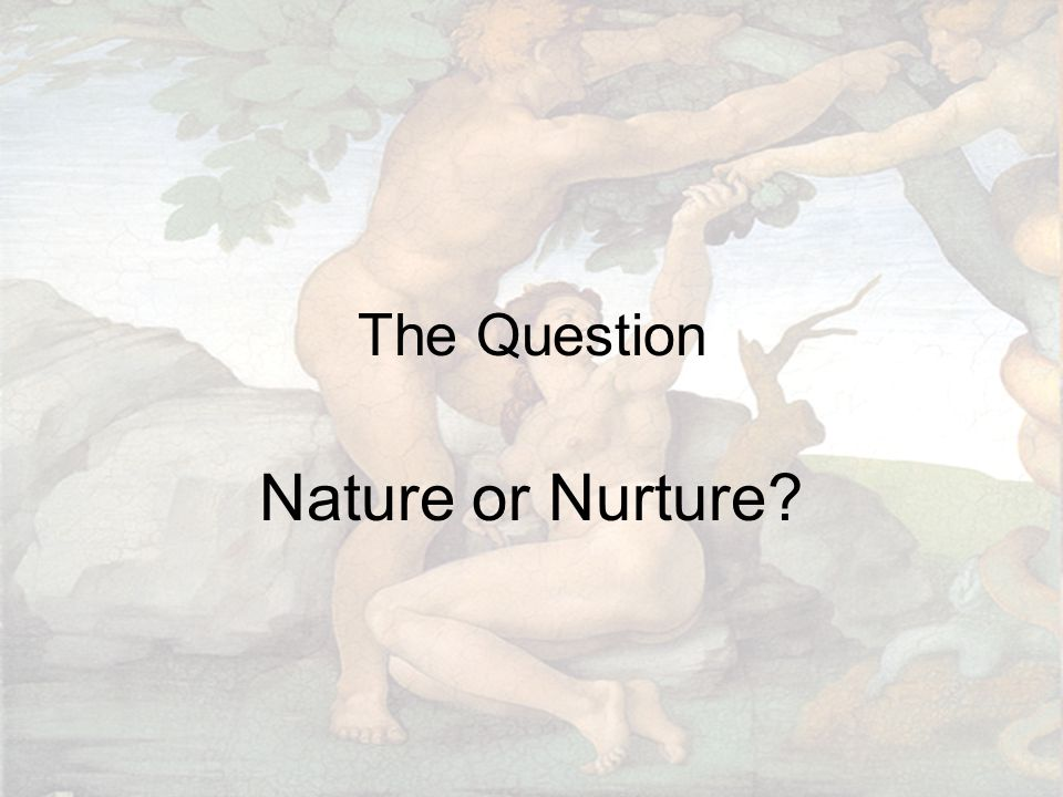 The Question Nature or Nurture?