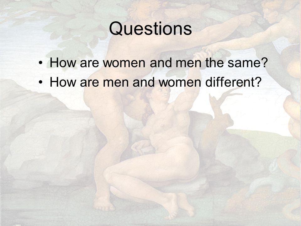 Questions How are women and men the same? How are men and women different?