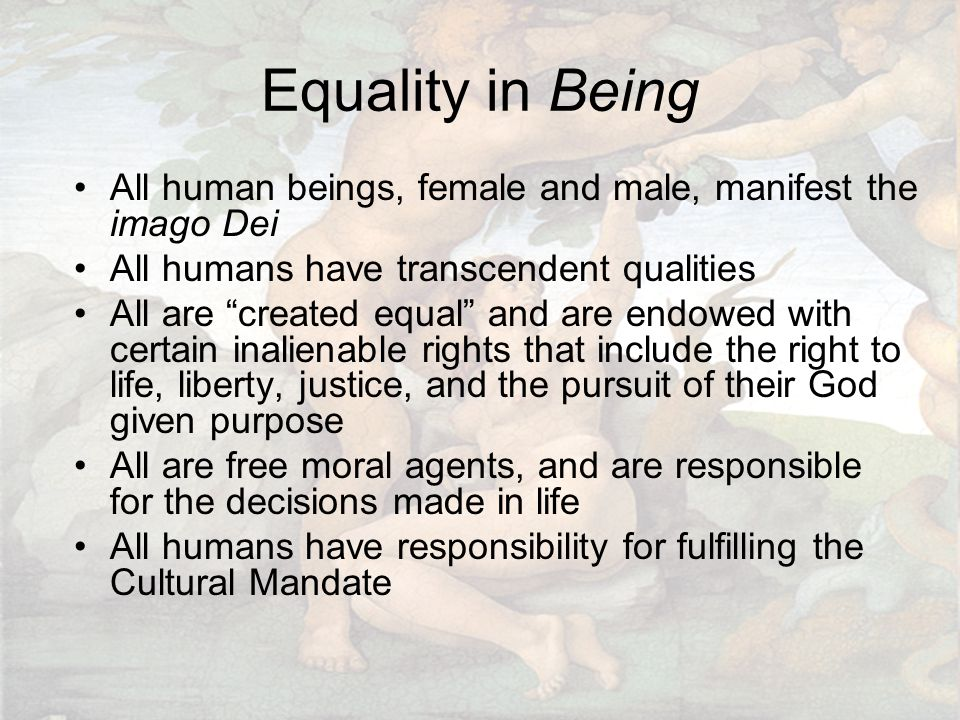 """Equality in Being All human beings, female and male, manifest the imago Dei All humans have transcendent qualities All are """"created equal"""" and are end"""
