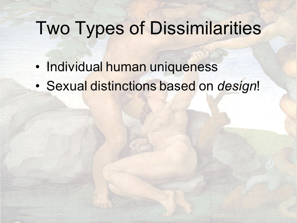Two Types of Dissimilarities Individual human uniqueness Sexual distinctions based on design!