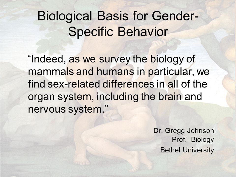"""Biological Basis for Gender- Specific Behavior """"Indeed, as we survey the biology of mammals and humans in particular, we find sex-related differences"""