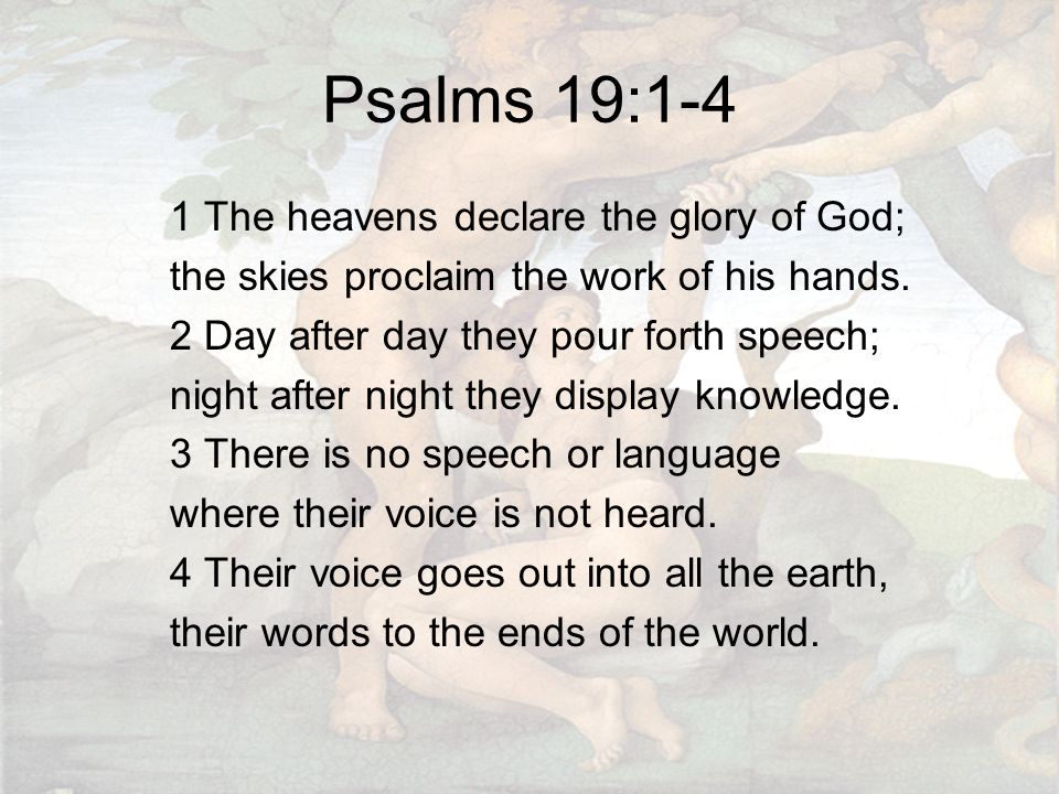 Psalms 19:1-4 1 The heavens declare the glory of God; the skies proclaim the work of his hands.