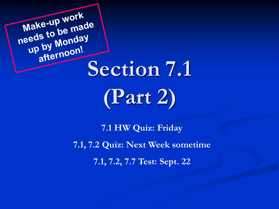 Section 7.1 (Part 2) 7.1 HW Quiz: Friday 7.1, 7.2 Quiz: Next Week sometime 7.1, 7.2, 7.7 Test: Sept. 22 Make-up work needs to be made up by Monday aft