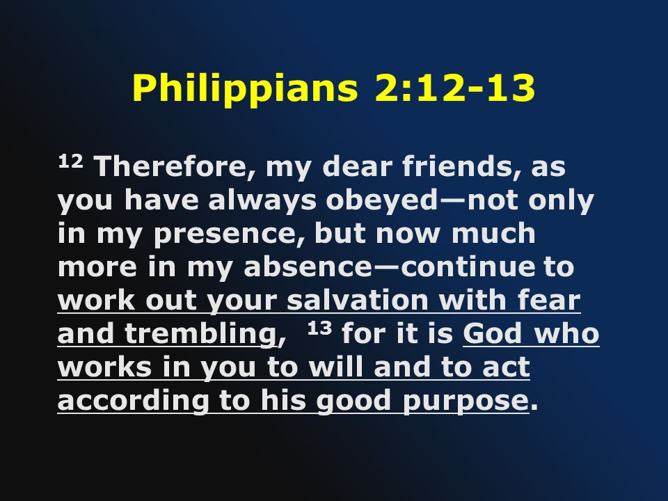 Philippians 2:12-13 12 Therefore, my dear friends, as you have always obeyed—not only in my presence, but now much more in my absence—continue to work out your salvation with fear and trembling, 13 for it is God who works in you to will and to act according to his good purpose.