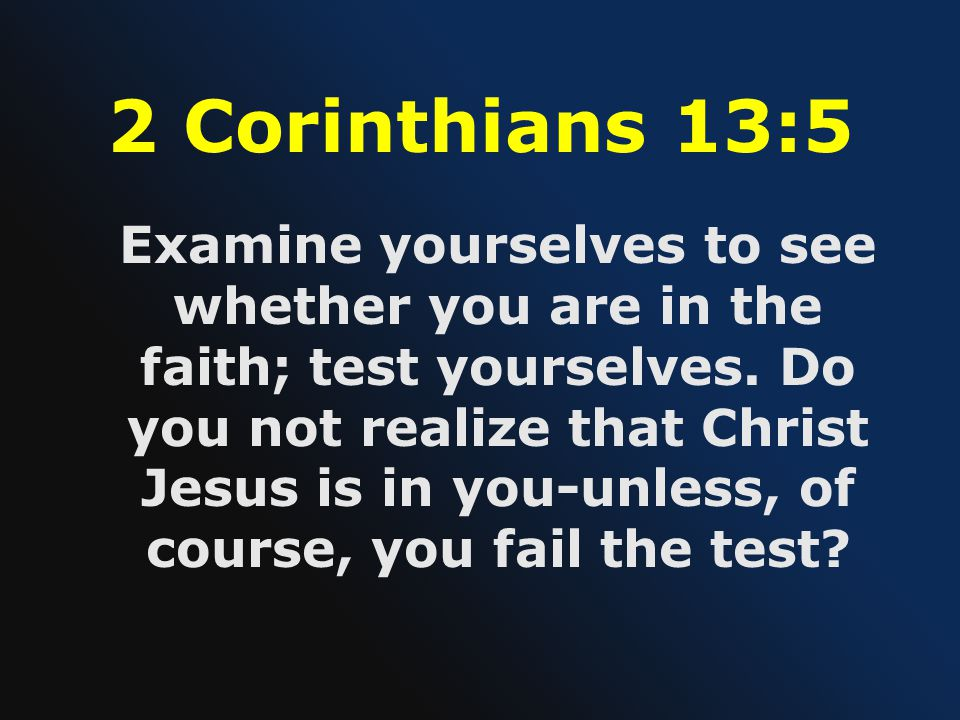 2 Corinthians 13:5 Examine yourselves to see whether you are in the faith; test yourselves.