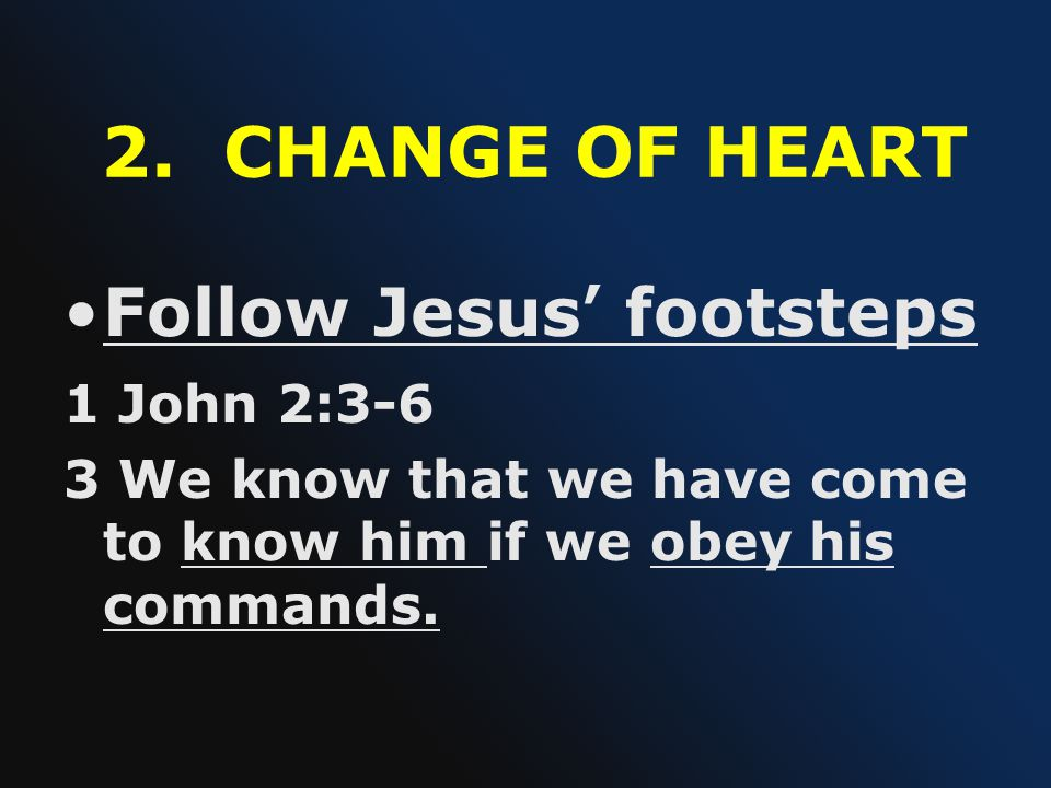 2. CHANGE OF HEART Follow Jesus ' footsteps 1 John 2:3-6 3 We know that we have come to know him if we obey his commands.