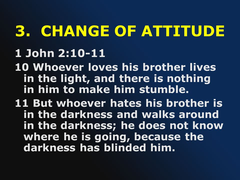 3. CHANGE OF ATTITUDE 1 John 2:10-11 10 Whoever loves his brother lives in the light, and there is nothing in him to make him stumble. 11 But whoever