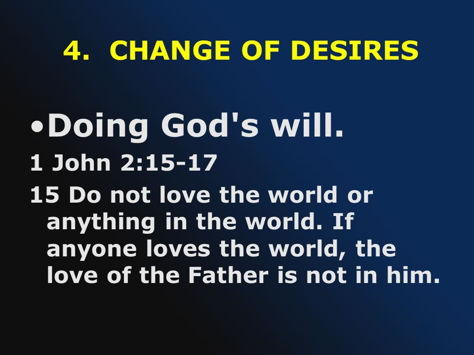 4. CHANGE OF DESIRES Doing God's will. 1 John 2:15-17 15 Do not love the world or anything in the world. If anyone loves the world, the love of the Fa