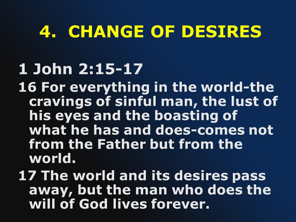 4. CHANGE OF DESIRES 1 John 2:15-17 16 For everything in the world-the cravings of sinful man, the lust of his eyes and the boasting of what he has an