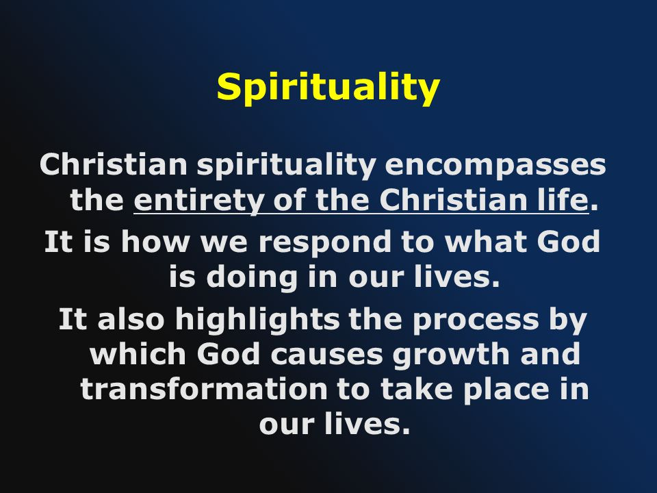 Spirituality Christian spirituality encompasses the entirety of the Christian life. It is how we respond to what God is doing in our lives. It also hi