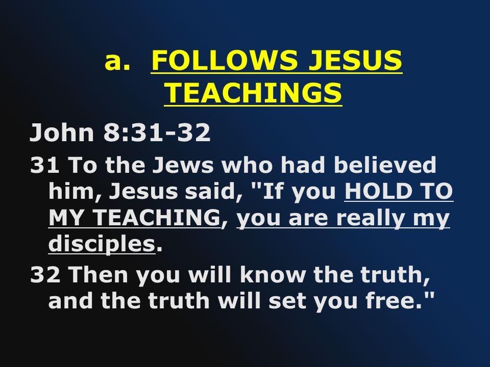 a. FOLLOWS JESUS TEACHINGS John 8:31-32 31 To the Jews who had believed him, Jesus said,
