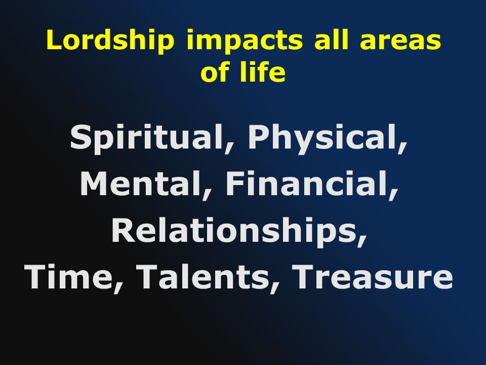 Lordship impacts all areas of life Spiritual, Physical, Mental, Financial, Relationships, Time, Talents, Treasure