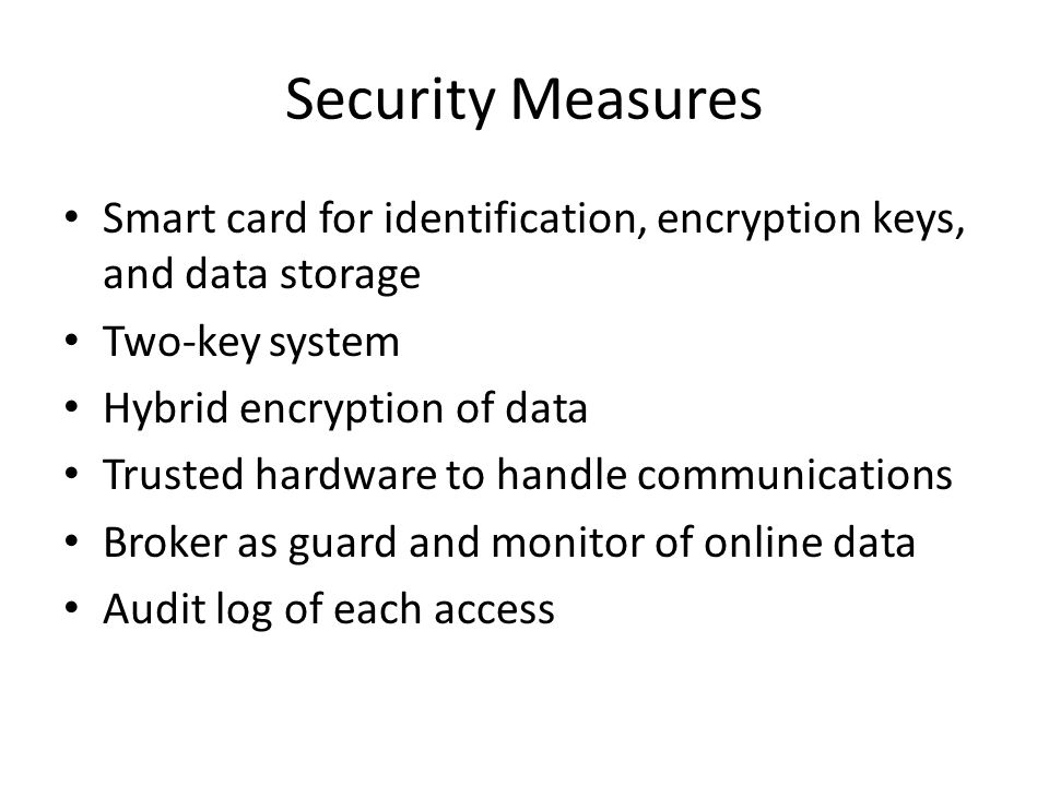 Security Measures Smart card for identification, encryption keys, and data storage Two-key system Hybrid encryption of data Trusted hardware to handle communications Broker as guard and monitor of online data Audit log of each access